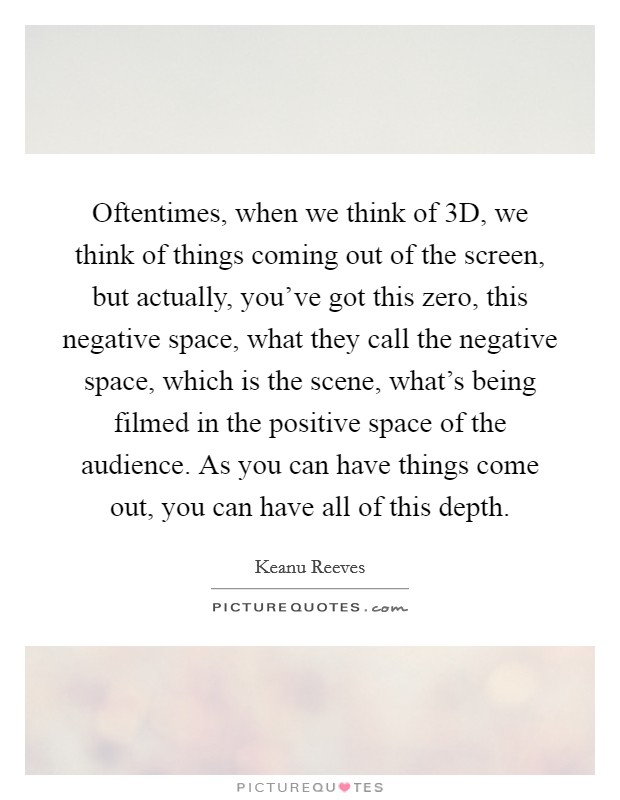 Oftentimes, when we think of 3D, we think of things coming out of the screen, but actually, you've got this zero, this negative space, what they call the negative space, which is the scene, what's being filmed in the positive space of the audience. As you can have things come out, you can have all of this depth Picture Quote #1