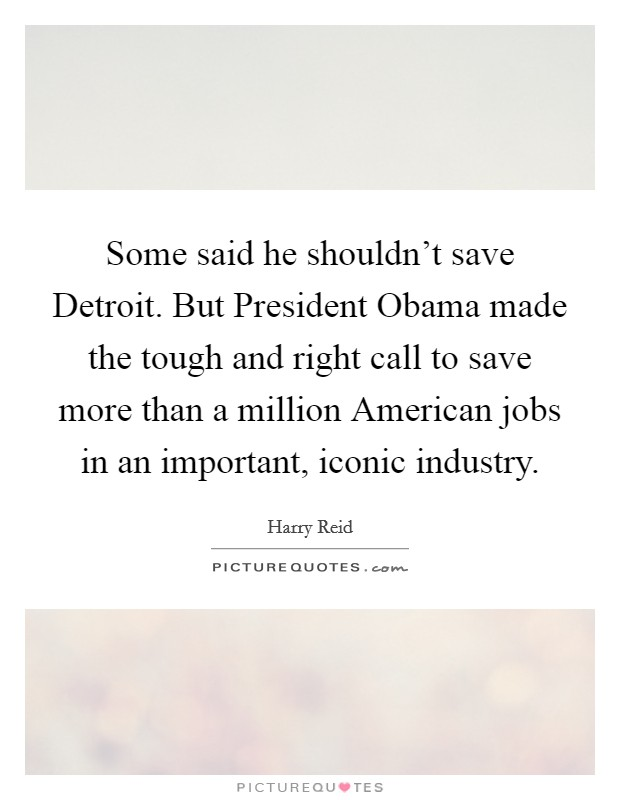 Some said he shouldn't save Detroit. But President Obama made the tough and right call to save more than a million American jobs in an important, iconic industry Picture Quote #1