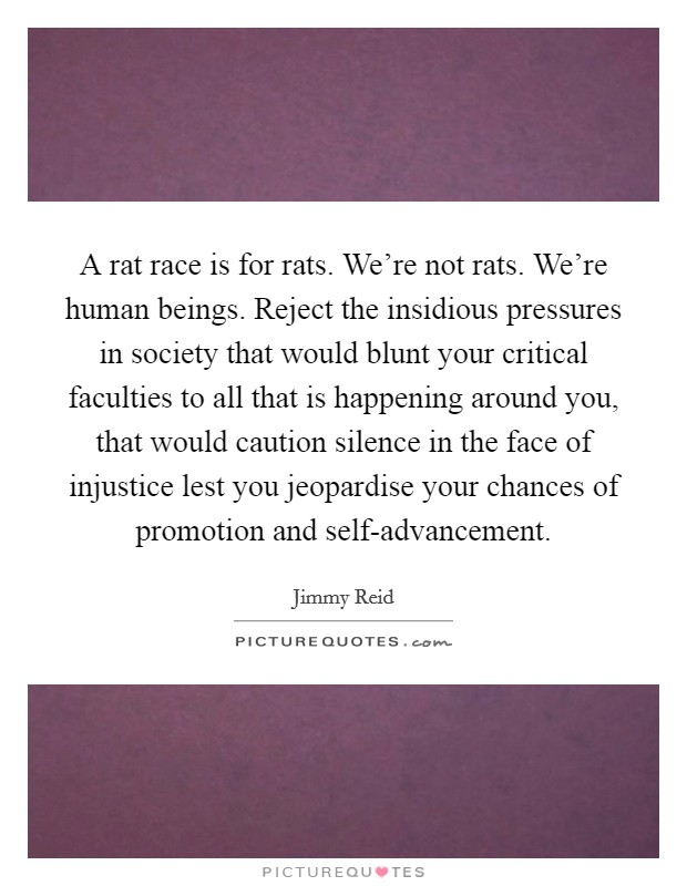 A rat race is for rats. We're not rats. We're human beings. Reject the insidious pressures in society that would blunt your critical faculties to all that is happening around you, that would caution silence in the face of injustice lest you jeopardise your chances of promotion and self-advancement Picture Quote #1