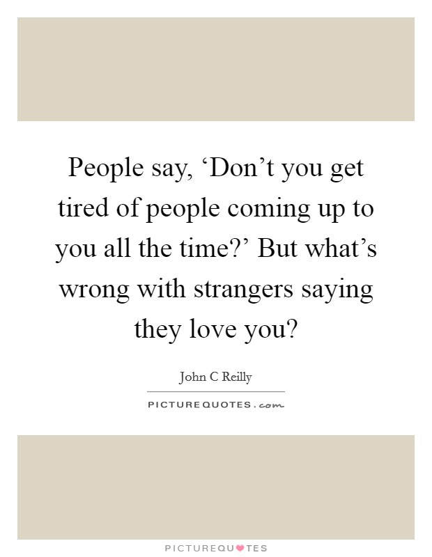 People say, 'Don't you get tired of people coming up to you all the time?' But what's wrong with strangers saying they love you? Picture Quote #1