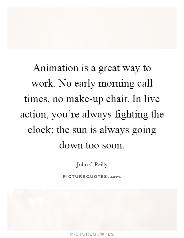 Animation is a great way to work. No early morning call times, no make-up chair. In live action, you're always fighting the clock; the sun is always going down too soon Picture Quote #1