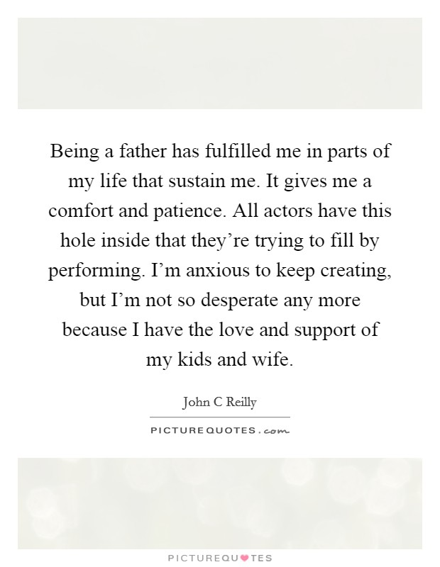 Being a father has fulfilled me in parts of my life that sustain me. It gives me a comfort and patience. All actors have this hole inside that they're trying to fill by performing. I'm anxious to keep creating, but I'm not so desperate any more because I have the love and support of my kids and wife Picture Quote #1