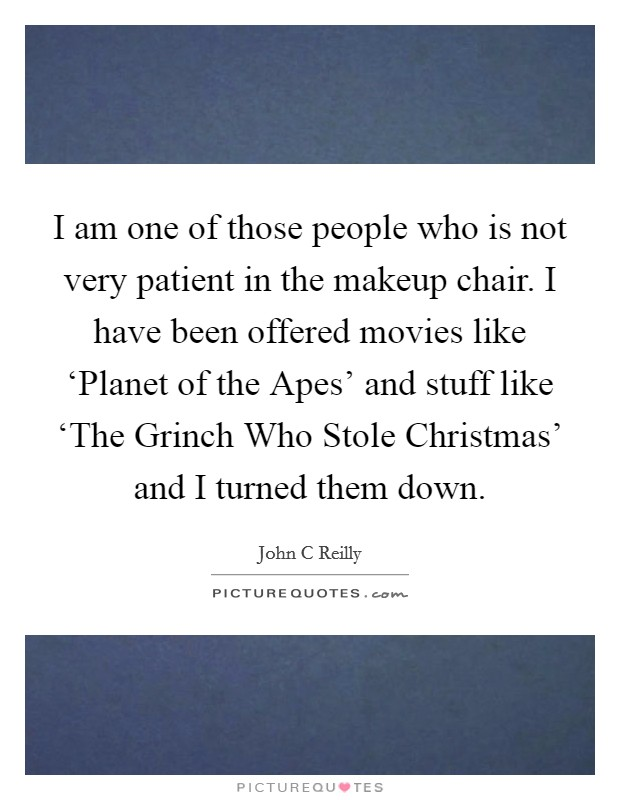 I am one of those people who is not very patient in the makeup chair. I have been offered movies like 'Planet of the Apes' and stuff like 'The Grinch Who Stole Christmas' and I turned them down Picture Quote #1