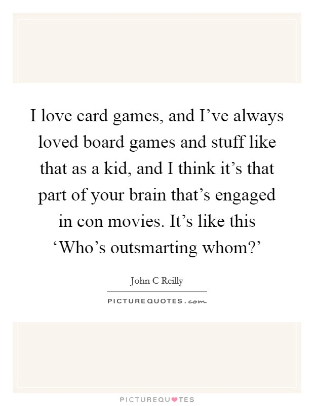 I love card games, and I've always loved board games and stuff like that as a kid, and I think it's that part of your brain that's engaged in con movies. It's like this 'Who's outsmarting whom?' Picture Quote #1