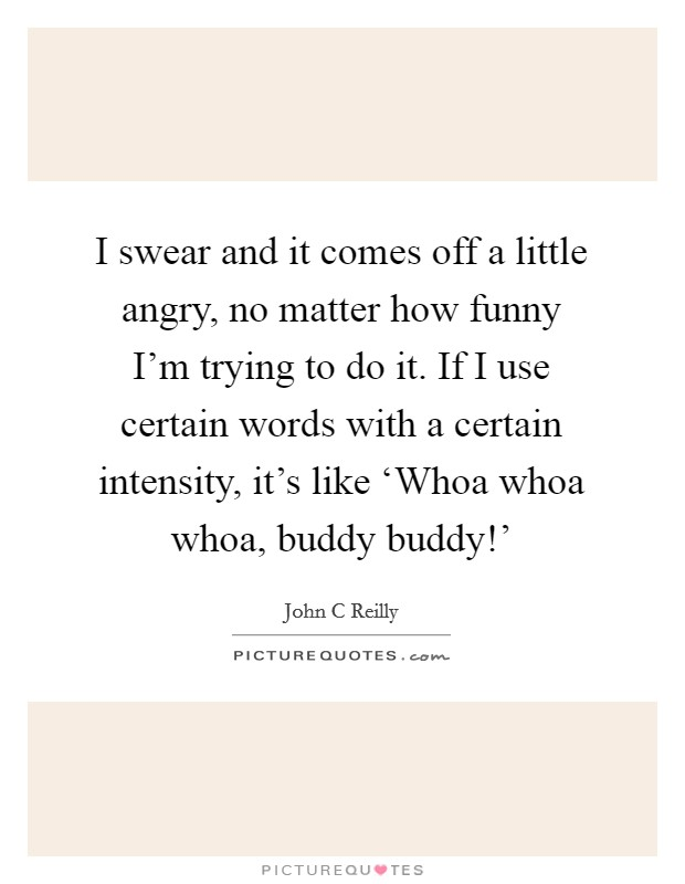 I swear and it comes off a little angry, no matter how funny I'm trying to do it. If I use certain words with a certain intensity, it's like 'Whoa whoa whoa, buddy buddy!' Picture Quote #1