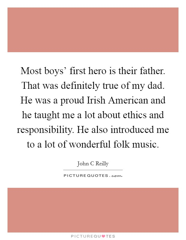 Most boys' first hero is their father. That was definitely true of my dad. He was a proud Irish American and he taught me a lot about ethics and responsibility. He also introduced me to a lot of wonderful folk music Picture Quote #1