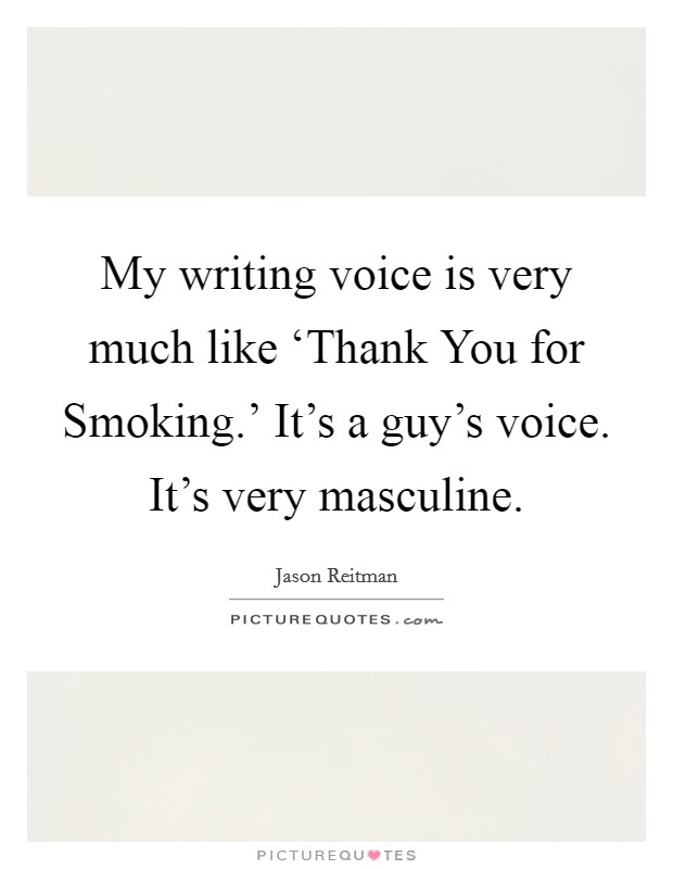 My writing voice is very much like 'Thank You for Smoking.' It's a guy's voice. It's very masculine Picture Quote #1