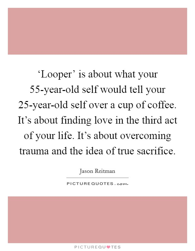 'Looper' is about what your 55-year-old self would tell your 25-year-old self over a cup of coffee. It's about finding love in the third act of your life. It's about overcoming trauma and the idea of true sacrifice Picture Quote #1