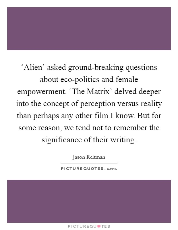 'Alien' asked ground-breaking questions about eco-politics and female empowerment. 'The Matrix' delved deeper into the concept of perception versus reality than perhaps any other film I know. But for some reason, we tend not to remember the significance of their writing Picture Quote #1