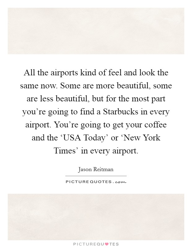 All the airports kind of feel and look the same now. Some are more beautiful, some are less beautiful, but for the most part you're going to find a Starbucks in every airport. You're going to get your coffee and the 'USA Today' or 'New York Times' in every airport Picture Quote #1