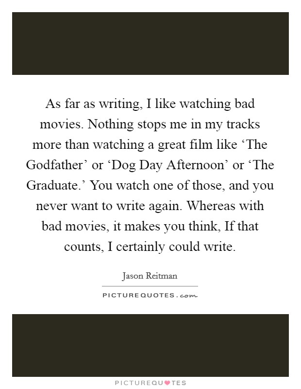 As far as writing, I like watching bad movies. Nothing stops me in my tracks more than watching a great film like 'The Godfather' or 'Dog Day Afternoon' or 'The Graduate.' You watch one of those, and you never want to write again. Whereas with bad movies, it makes you think, If that counts, I certainly could write Picture Quote #1
