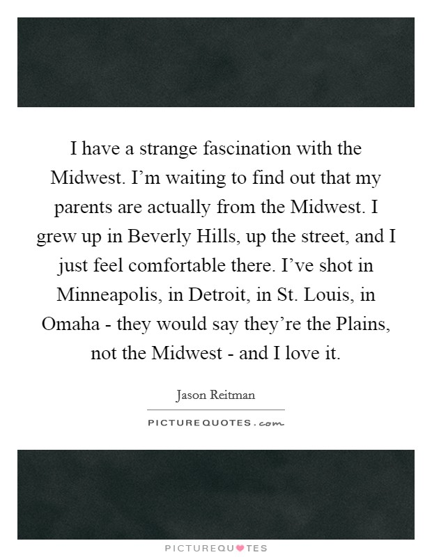 I have a strange fascination with the Midwest. I'm waiting to find out that my parents are actually from the Midwest. I grew up in Beverly Hills, up the street, and I just feel comfortable there. I've shot in Minneapolis, in Detroit, in St. Louis, in Omaha - they would say they're the Plains, not the Midwest - and I love it Picture Quote #1