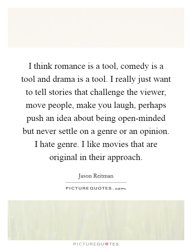 I think romance is a tool, comedy is a tool and drama is a tool. I really just want to tell stories that challenge the viewer, move people, make you laugh, perhaps push an idea about being open-minded but never settle on a genre or an opinion. I hate genre. I like movies that are original in their approach Picture Quote #1