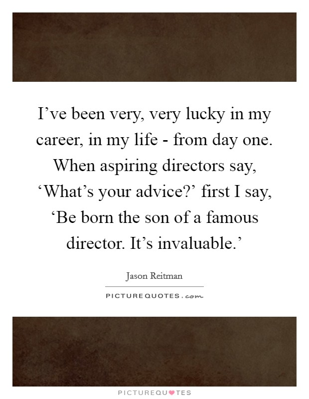I've been very, very lucky in my career, in my life - from day one. When aspiring directors say, 'What's your advice?' first I say, 'Be born the son of a famous director. It's invaluable.' Picture Quote #1