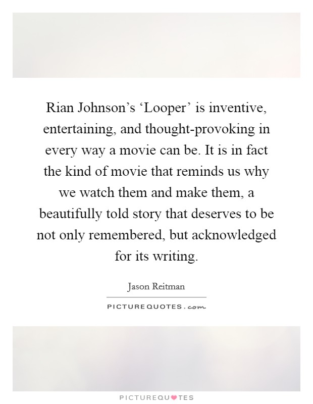 Rian Johnson's 'Looper' is inventive, entertaining, and thought-provoking in every way a movie can be. It is in fact the kind of movie that reminds us why we watch them and make them, a beautifully told story that deserves to be not only remembered, but acknowledged for its writing Picture Quote #1