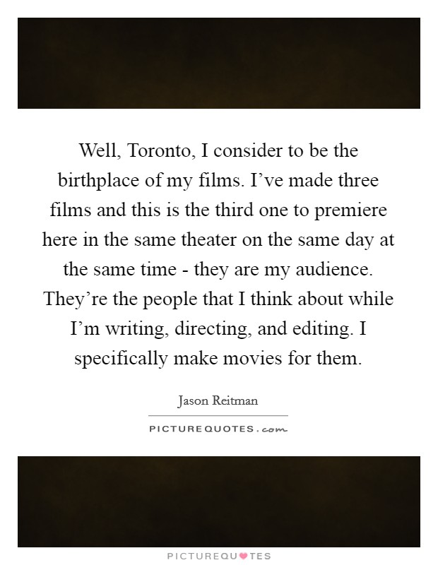 Well, Toronto, I consider to be the birthplace of my films. I've made three films and this is the third one to premiere here in the same theater on the same day at the same time - they are my audience. They're the people that I think about while I'm writing, directing, and editing. I specifically make movies for them Picture Quote #1