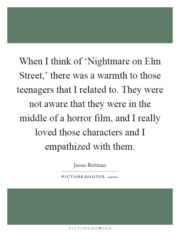 When I think of 'Nightmare on Elm Street,' there was a warmth to those teenagers that I related to. They were not aware that they were in the middle of a horror film, and I really loved those characters and I empathized with them Picture Quote #1