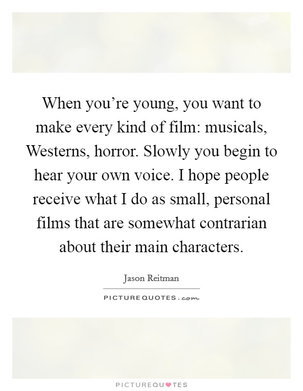 When you're young, you want to make every kind of film: musicals, Westerns, horror. Slowly you begin to hear your own voice. I hope people receive what I do as small, personal films that are somewhat contrarian about their main characters Picture Quote #1