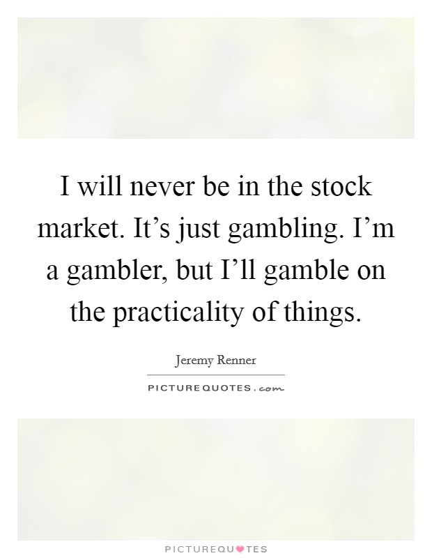 I will never be in the stock market. It's just gambling. I'm a gambler, but I'll gamble on the practicality of things Picture Quote #1