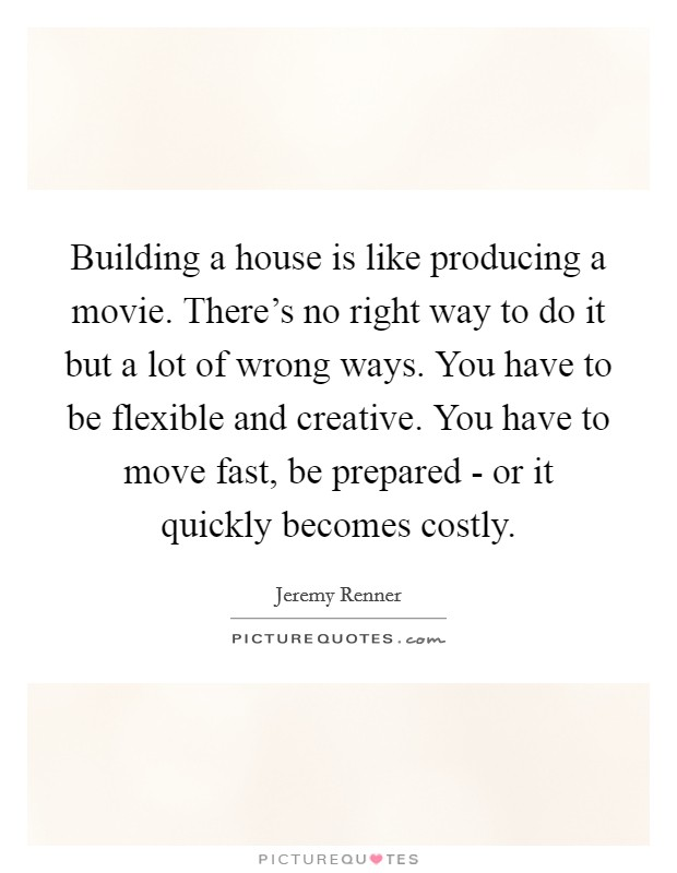 Building a house is like producing a movie. There's no right way to do it but a lot of wrong ways. You have to be flexible and creative. You have to move fast, be prepared - or it quickly becomes costly Picture Quote #1