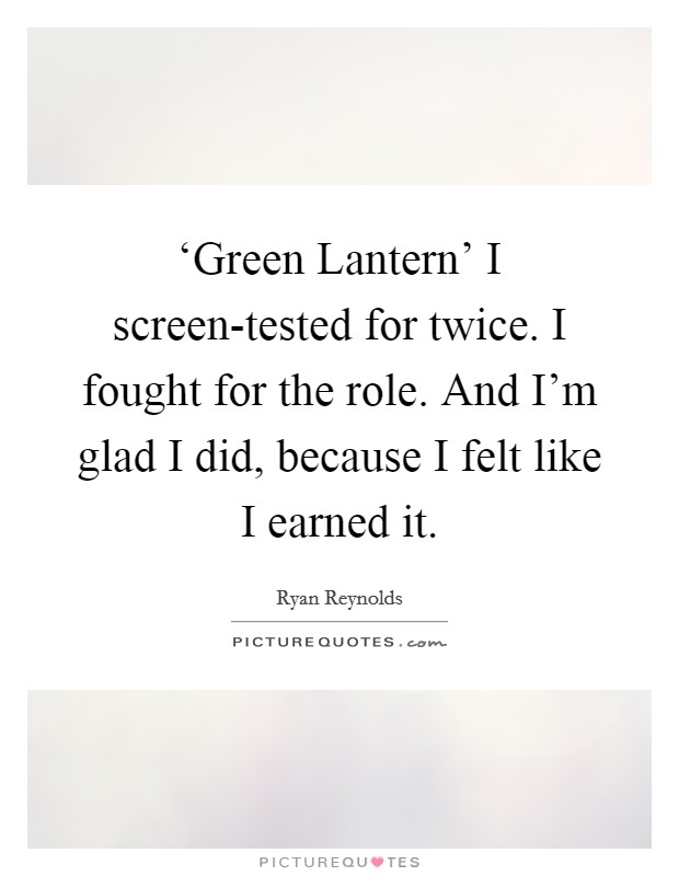 'Green Lantern' I screen-tested for twice. I fought for the role. And I'm glad I did, because I felt like I earned it Picture Quote #1