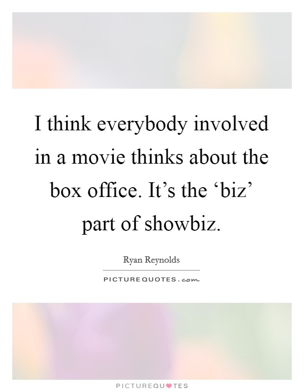 I think everybody involved in a movie thinks about the box office. It's the 'biz' part of showbiz Picture Quote #1