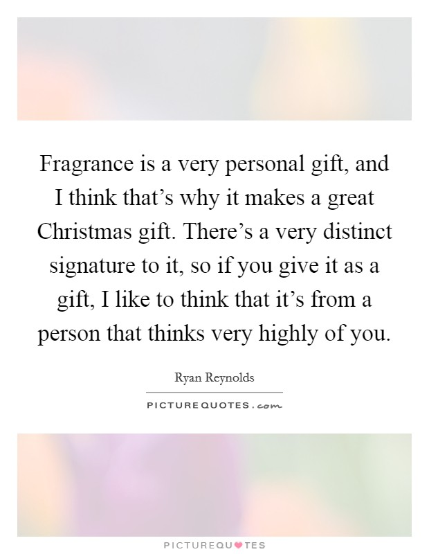 Fragrance is a very personal gift, and I think that's why it makes a great Christmas gift. There's a very distinct signature to it, so if you give it as a gift, I like to think that it's from a person that thinks very highly of you Picture Quote #1