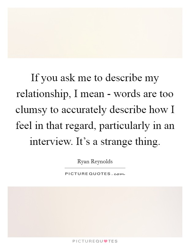 If you ask me to describe my relationship, I mean - words are too clumsy to accurately describe how I feel in that regard, particularly in an interview. It's a strange thing Picture Quote #1