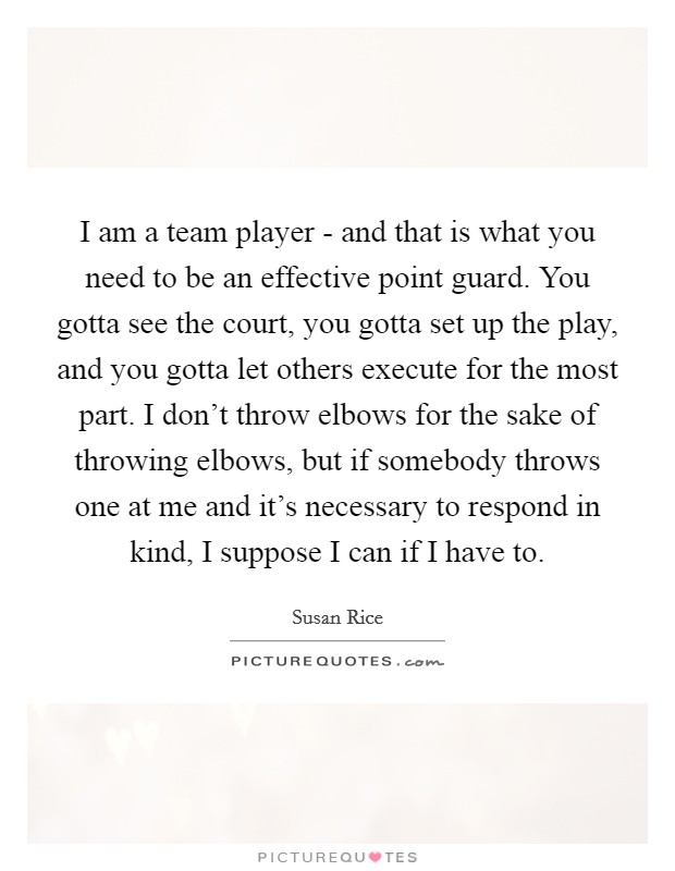 I am a team player - and that is what you need to be an effective point guard. You gotta see the court, you gotta set up the play, and you gotta let others execute for the most part. I don't throw elbows for the sake of throwing elbows, but if somebody throws one at me and it's necessary to respond in kind, I suppose I can if I have to Picture Quote #1