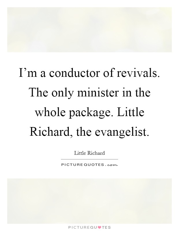 I'm a conductor of revivals. The only minister in the whole package. Little Richard, the evangelist Picture Quote #1