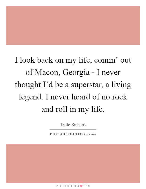 I look back on my life, comin' out of Macon, Georgia - I never thought I'd be a superstar, a living legend. I never heard of no rock and roll in my life Picture Quote #1