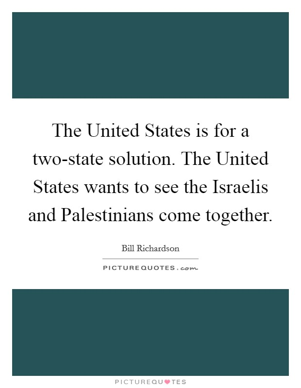The United States is for a two-state solution. The United States wants to see the Israelis and Palestinians come together Picture Quote #1