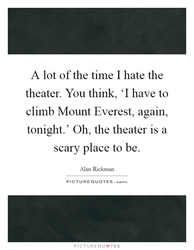 A lot of the time I hate the theater. You think, 'I have to climb Mount Everest, again, tonight.' Oh, the theater is a scary place to be Picture Quote #1