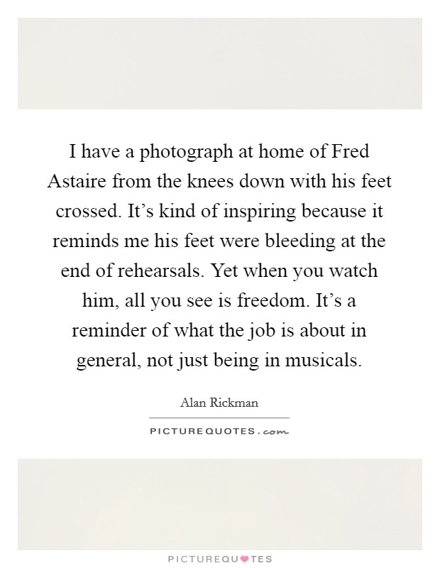 I have a photograph at home of Fred Astaire from the knees down with his feet crossed. It's kind of inspiring because it reminds me his feet were bleeding at the end of rehearsals. Yet when you watch him, all you see is freedom. It's a reminder of what the job is about in general, not just being in musicals Picture Quote #1