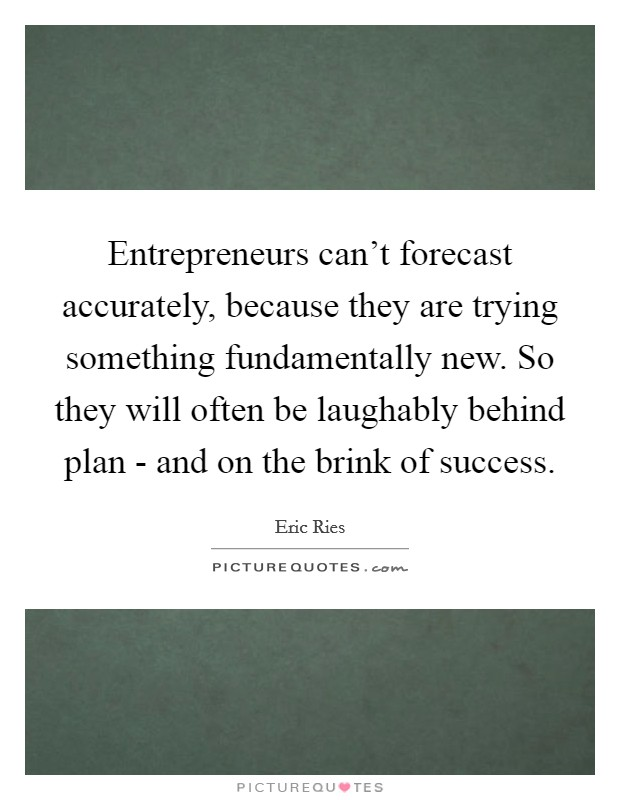 Entrepreneurs can't forecast accurately, because they are trying something fundamentally new. So they will often be laughably behind plan - and on the brink of success Picture Quote #1