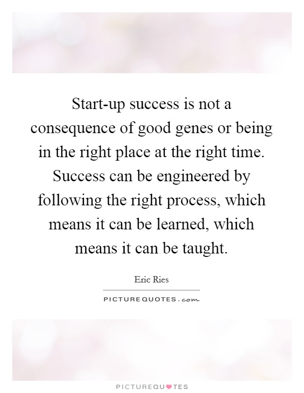 Start-up success is not a consequence of good genes or being in the right place at the right time. Success can be engineered by following the right process, which means it can be learned, which means it can be taught Picture Quote #1
