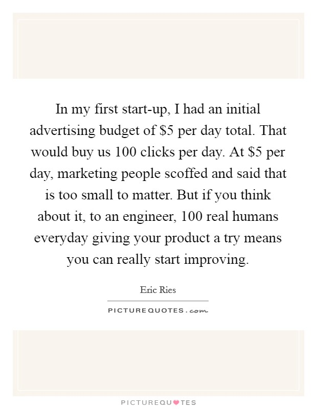 In my first start-up, I had an initial advertising budget of $5 per day total. That would buy us 100 clicks per day. At $5 per day, marketing people scoffed and said that is too small to matter. But if you think about it, to an engineer, 100 real humans everyday giving your product a try means you can really start improving Picture Quote #1