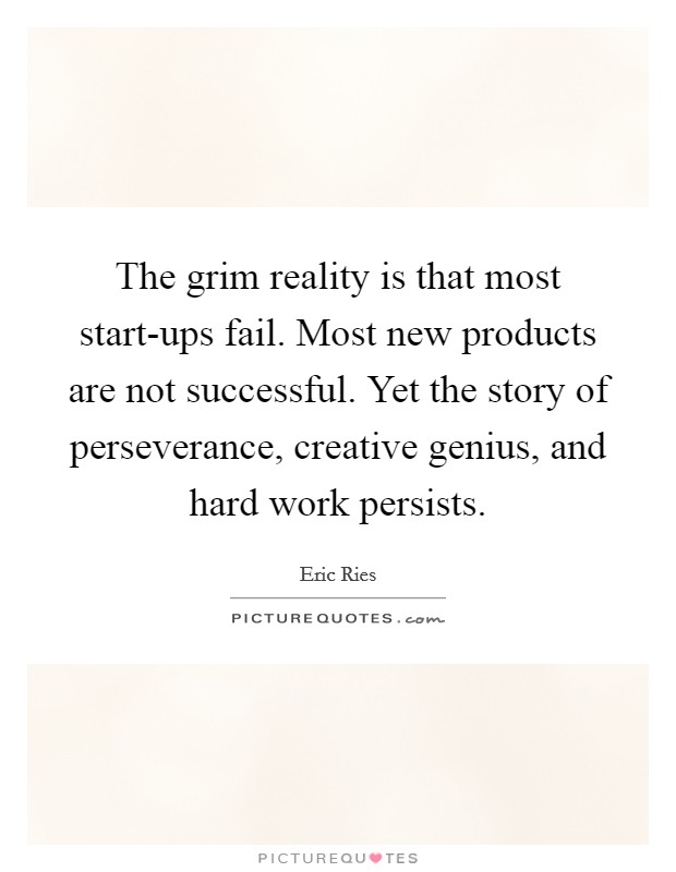 The grim reality is that most start-ups fail. Most new products are not successful. Yet the story of perseverance, creative genius, and hard work persists Picture Quote #1