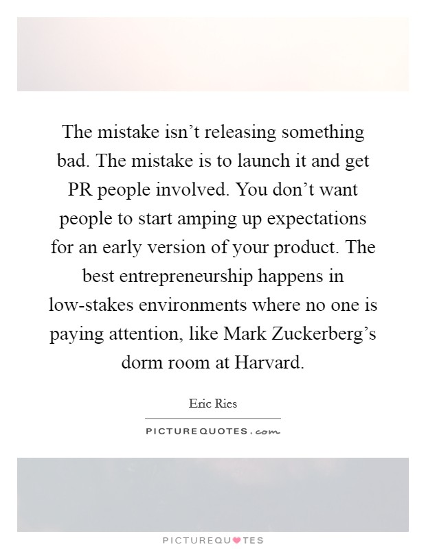 The mistake isn't releasing something bad. The mistake is to launch it and get PR people involved. You don't want people to start amping up expectations for an early version of your product. The best entrepreneurship happens in low-stakes environments where no one is paying attention, like Mark Zuckerberg's dorm room at Harvard Picture Quote #1