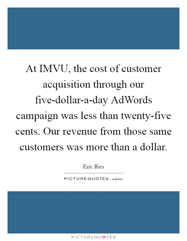 At IMVU, the cost of customer acquisition through our five-dollar-a-day AdWords campaign was less than twenty-five cents. Our revenue from those same customers was more than a dollar Picture Quote #1