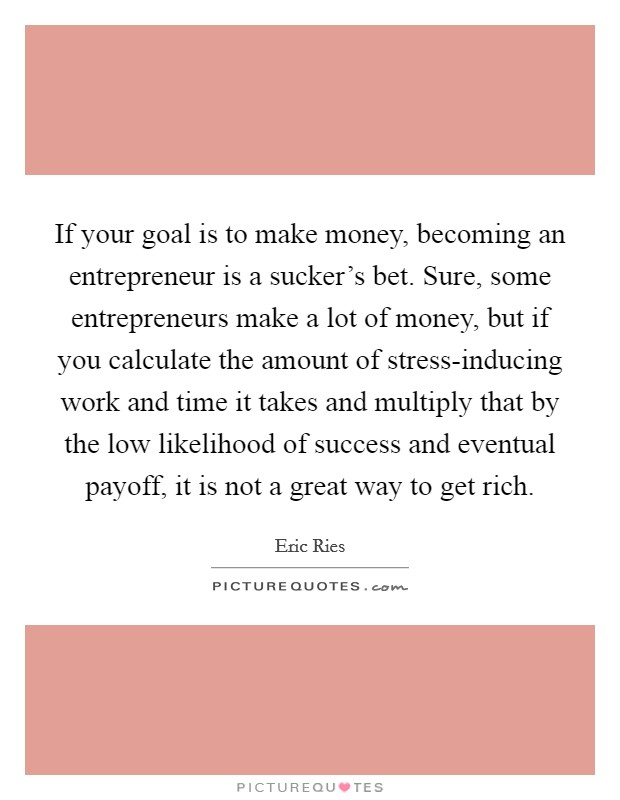 If your goal is to make money, becoming an entrepreneur is a sucker's bet. Sure, some entrepreneurs make a lot of money, but if you calculate the amount of stress-inducing work and time it takes and multiply that by the low likelihood of success and eventual payoff, it is not a great way to get rich Picture Quote #1