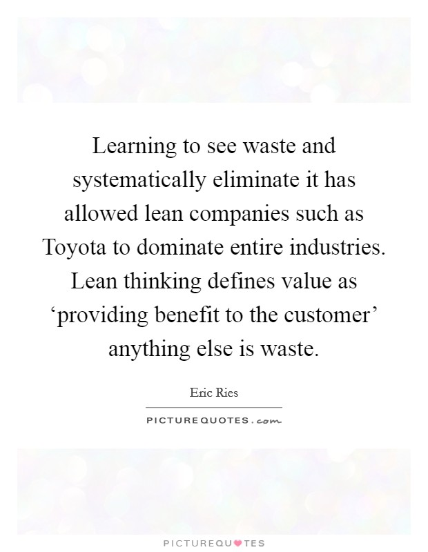 Learning to see waste and systematically eliminate it has allowed lean companies such as Toyota to dominate entire industries. Lean thinking defines value as 'providing benefit to the customer' anything else is waste Picture Quote #1