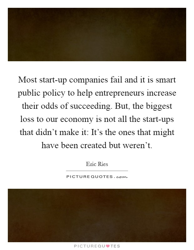Most start-up companies fail and it is smart public policy to help entrepreneurs increase their odds of succeeding. But, the biggest loss to our economy is not all the start-ups that didn't make it: It's the ones that might have been created but weren't Picture Quote #1