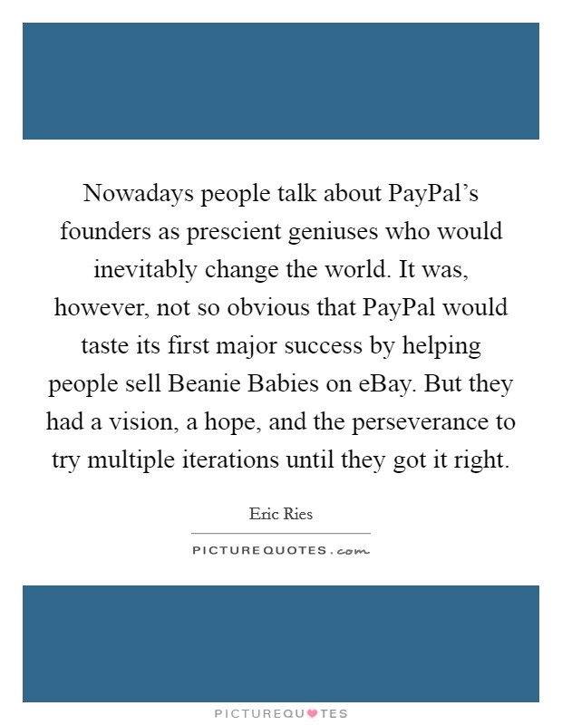 Nowadays people talk about PayPal's founders as prescient geniuses who would inevitably change the world. It was, however, not so obvious that PayPal would taste its first major success by helping people sell Beanie Babies on eBay. But they had a vision, a hope, and the perseverance to try multiple iterations until they got it right Picture Quote #1