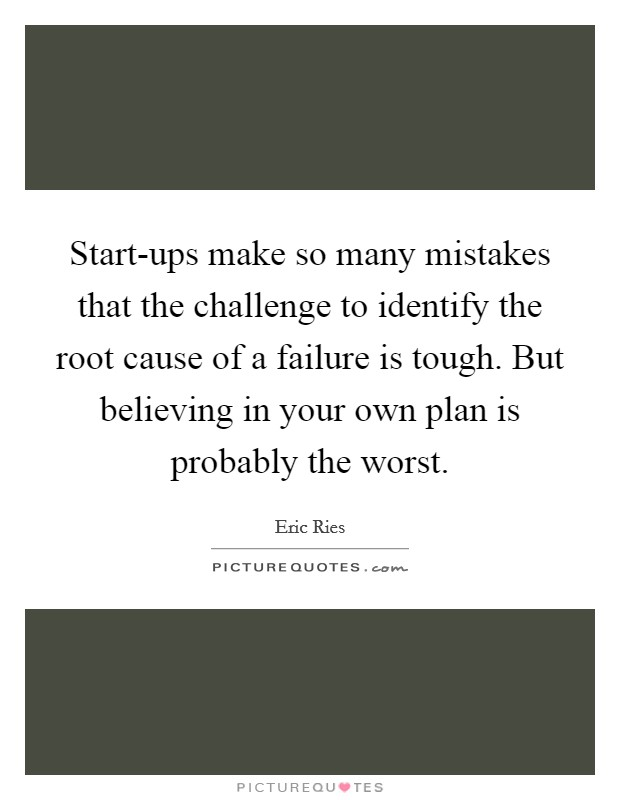 Start-ups make so many mistakes that the challenge to identify the root cause of a failure is tough. But believing in your own plan is probably the worst Picture Quote #1