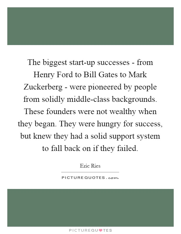 The biggest start-up successes - from Henry Ford to Bill Gates to Mark Zuckerberg - were pioneered by people from solidly middle-class backgrounds. These founders were not wealthy when they began. They were hungry for success, but knew they had a solid support system to fall back on if they failed Picture Quote #1