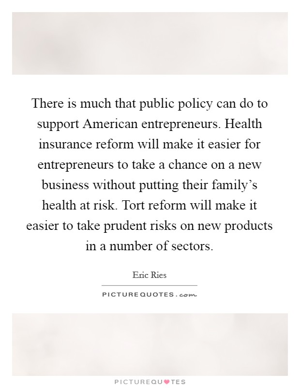 There is much that public policy can do to support American entrepreneurs. Health insurance reform will make it easier for entrepreneurs to take a chance on a new business without putting their family's health at risk. Tort reform will make it easier to take prudent risks on new products in a number of sectors Picture Quote #1