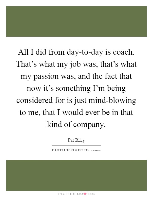 All I did from day-to-day is coach. That's what my job was, that's what my passion was, and the fact that now it's something I'm being considered for is just mind-blowing to me, that I would ever be in that kind of company Picture Quote #1