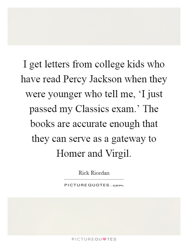 I get letters from college kids who have read Percy Jackson when they were younger who tell me, 'I just passed my Classics exam.' The books are accurate enough that they can serve as a gateway to Homer and Virgil Picture Quote #1