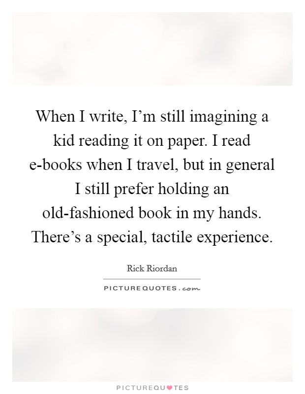 When I write, I'm still imagining a kid reading it on paper. I read e-books when I travel, but in general I still prefer holding an old-fashioned book in my hands. There's a special, tactile experience Picture Quote #1